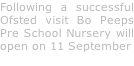 Following a successful Ofsted visit Bo Peeps Pre School Nursery will open on 11 September